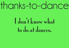 Yes, totally. I'll be at a dance at my school and ill just be standing there not knowing what to do. Thanks to dance...