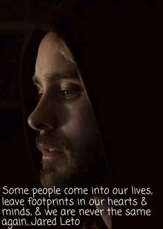 """Some people come into our lives, leave footprints in our hearts & minds, & we are never the same again."" - Jared Leto"