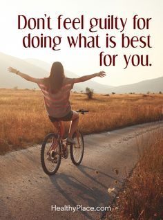 Positive Quote: Don´t feel guilty for doing what is best for you. www.HealthyPlace.com