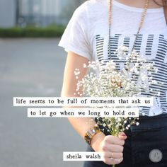 """""""Life seems to be full of moments that ask us to let go when we long to hold on"""" ~Sheila Walsh  #quote #mom #college"""