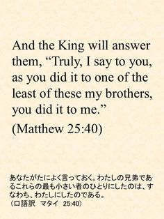 """And the King will answer them, """"Truly, I say to you, as you did it to one of the least of these my brothers, you did it to me."""" (Matthew 25:40)あなたがたによく言っておく。わたしの兄弟であるこれらの最も小さい者のひとりにしたのは、すなわち、わたしにしたのである。  (口語訳 マタイ 25:40)"""