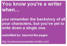 You know you're a writer when...   you remember the backstory of all your charaters, but you've yet to write down a single one.