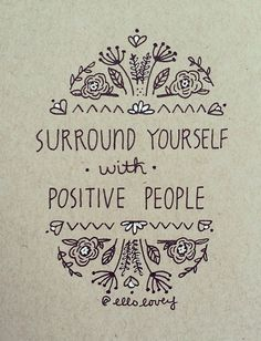 surround yourself with positive people...always do....