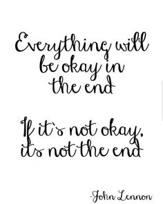 Everything will be okay in the end. If it's not okay then it's not the end Its Okay Quotes, Quotes To Live By, Mental Health Day, Progress Not Perfection, The End, Healthy Mind, John Lennon, Inspire Me, Quote Of The Day