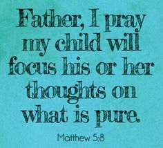 Father, I pray my child will focus his or her thoughts on what is pure.