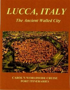 LUCCA, ITALY - The Ancient Walled City (Carol's Worldwide Cruise Port Itineraries) by Carol Boyle
