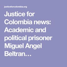 Justice for Colombia news: Academic and political prisoner Miguel Angel Beltran…