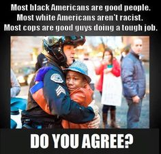 Most black Americans are good people. Most white Americans aren't racist. Most cops are good guys doing a tough job.