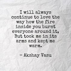 I will always continue to love the way how the fire inside you burnt everyone around it, But took me in its arms and kept me warm.  - Akshay Vasu