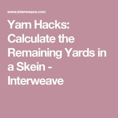 Yarn Hacks: Calculate the Remaining Yards in a Skein - Interweave