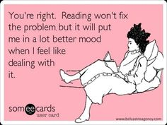 You're right. Reading won't fix the problem, but it will put me in a lot better mood when I feel like dealing with it