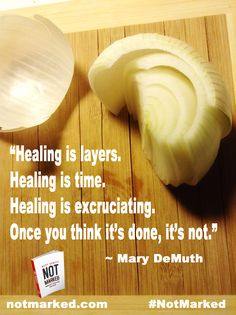 """Healing is layers. Healing is time. Healing is excruciating. Once you think it's done, it's not."" Mary DeMuth, Not Marked: Finding Hope & Healing After Sexual Abuse 