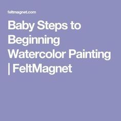 Baby Steps to Beginning Watercolor Painting | FeltMagnet