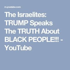 The Israelites: TRUMP Speaks The TRUTH About BLACK PEOPLE!!! - YouTube  Please share for election time! #voting #Israelites #blacks #Hispanics #native #american #indians #people #America #politics #Bible #election #season #2016