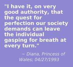 I have it, on very good authority, that the quest for perfection our society demands can leave the individual gasping for breath at every turn - Diana, Princess of Wales