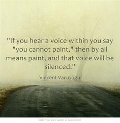 If you hear a voice within you say you cannot paint, then by all means paint, and that voice will be silenced.