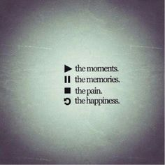Play the moments. Pause the memories. Stop the pain. Replay happiness