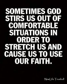 Sometimes God stirs us out of comfortable situations in order to stretch us and cause us to use our faith.