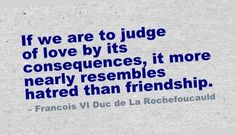 If we are to judge of love by its consequences, it more nearly resembles hatred than friendship. - Francois VI Duc de La Rochefoucauld