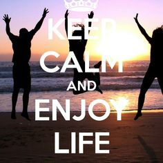 Enjoy life!!!