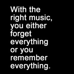 With the right music, you either forget everything or you remember everything.