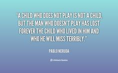 pablo neruda quotes   ... the man who doesn't play has lo... - Pablo Neruda at Lifehack Quotes