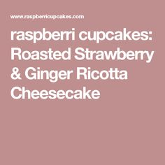 raspberri cupcakes: Roasted Strawberry & Ginger Ricotta Cheesecake