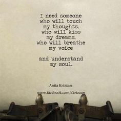 """I need someone who will touch my thoughts ... and understand my soul"" -Anita Krizzan"
