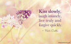 "Motivational Quote Of The Day​ ""Kiss slowly, laugh insanely, live truly and forgive quickly."" Paulo Coelho"