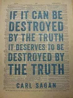 If it can be destroyed by the Truth, it deserves to be destroyed by the Truth. Carl Sagan