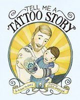 Tell Me a Tattoo Story  This cleverly has the tone of a bedtime story (as the title riffs on) and has moments sure to make you tear up as it reads the history of this little boy's family through his father's tattoos.