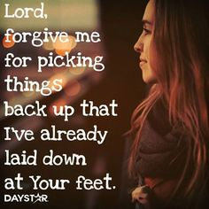 Lord, forgive me for picking things back up that I've already laid down at Your feet.