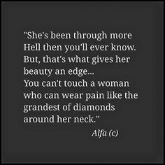 #she's been through more hell then you'll ever know. But, that's what gives her beauty an edge. You can't touch a woman who can wear pain like the grandest of diamonds around her nec