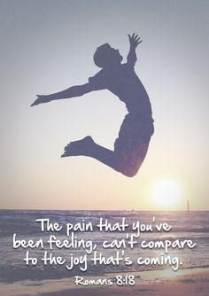 The pain that you've been feeling, can't compare to the joy that's coming. -Romans 8:18