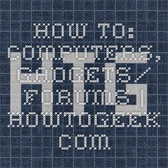 HOW TO: COMPUTERS, GADGETS/ FORUMS |                              HowToGeek.com