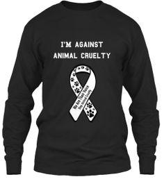 I'm Against Animal Cruelty Long Sleeved | Teespring