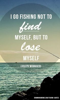 I go fishing not to find myself, but to lose myself - Joseph Monniger