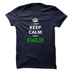 I can not keep calm Im a JEWELER T Shirt, Hoodie, Sweatshirts - design your own t-shirt #tee #clothing