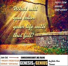 What will you COLOR YOUR LIFE with this fall? at http://consciousshift.me/will-color-life-fall-genius/ #genesisofgenius #profitfromyourgenius
