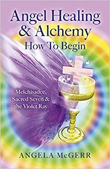Angel Healing & Alchemy - How To Begin: Melchisadec, Sacred Seven & the Violet Ray: Angela McGerr: 9781782797425: Amazon.com: Books