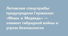 Литовские спецслужбы предупредили Германию: «Маша и Медведь» — элемент гибридной войны и угроза безопасности http://rusdozor.ru/2017/04/18/litovskie-specsluzhby-predupredili-germaniyu-masha-i-medved-element-gibridnoj-vojny-i-ugroza-bezopasnosti/  Немецкие журналисты сообщили о непривычно не комфортных условиях размещения солдат Бундесвера в Литве: военнослужащие НАТО были направлены в страны Балтии для защиты от «российской агрессии». Но литовским властям не до союзников по Альянсу – все…