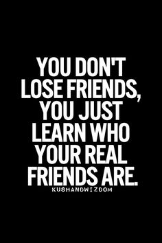 You learn who your real friends are.