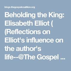 Beholding the King: Elisabeth Elliot ( (Reflections on  Elliot's influence on the author's life--@The Gospel Coalition)