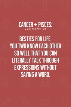 Cancer + Pisces = Besties for Life ♥. My dad was a Pisces and my son is.