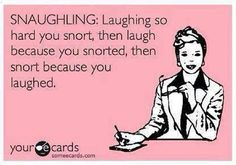 Snaughling: Laughing so hard you snort, then laugh because you snorted, then snort because you laughed :P | eCards