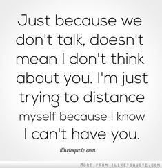 Just because we don't talk, doesn't mean I don't think about you. I'm just trying to distance myself because I know I can't have you.