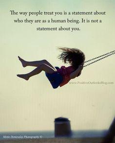 SO TRUE.la forma en que las personas te tratan es una declaración acerca de lo que son como ser humano. no es una declaración acerca de ti