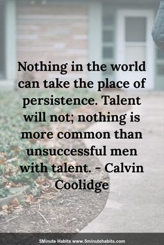Nothing in the world can take the place of persistence. Talent will not; nothing is more common than unsuccessful men with talent. - Calvin Coolidge