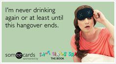 i'm never drinking again or at least until this hangover ends. yup, said that before.