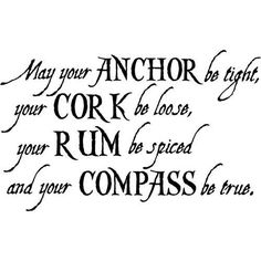 May your anchor be tight, your cork be loose, your rum be spiced, and your compass be true. Words to sail by! ;)
